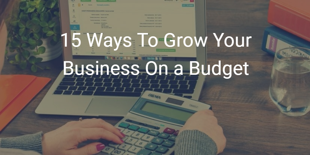 15 Ways To Grow Your Business on a Budget